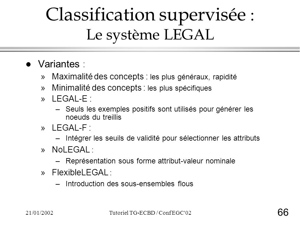 66 21/01/2002Tutoriel TG-ECBD / Conf EGC 02 Classification supervisée : Le système LEGAL l Variantes : »Maximalité des concepts : les plus généraux, rapidité »Minimalité des concepts : les plus spécifiques »LEGAL-E : –Seuls les exemples positifs sont utilisés pour générer les noeuds du treillis »LEGAL-F : –Intégrer les seuils de validité pour sélectionner les attributs »NoLEGAL : –Représentation sous forme attribut-valeur nominale »FlexibleLEGAL : –Introduction des sous-ensembles flous