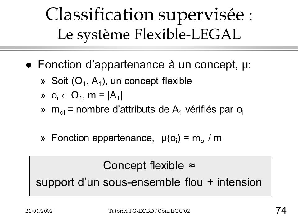 74 21/01/2002Tutoriel TG-ECBD / Conf EGC 02 Classification supervisée : Le système Flexible-LEGAL l Fonction dappartenance à un concept, µ : »Soit (O 1, A 1 ), un concept flexible »o i O 1, m = |A 1 | »m oi = nombre dattributs de A 1 vérifiés par o i »Fonction appartenance, µ(o i ) = m oi / m Concept flexible support dun sous-ensemble flou + intension