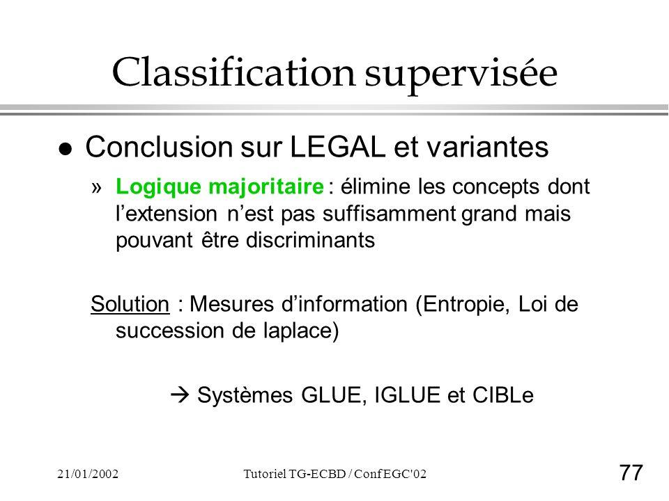 77 21/01/2002Tutoriel TG-ECBD / Conf EGC'02 Classification supervisée l Conclusion sur LEGAL et variantes »Logique majoritaire : élimine les concepts
