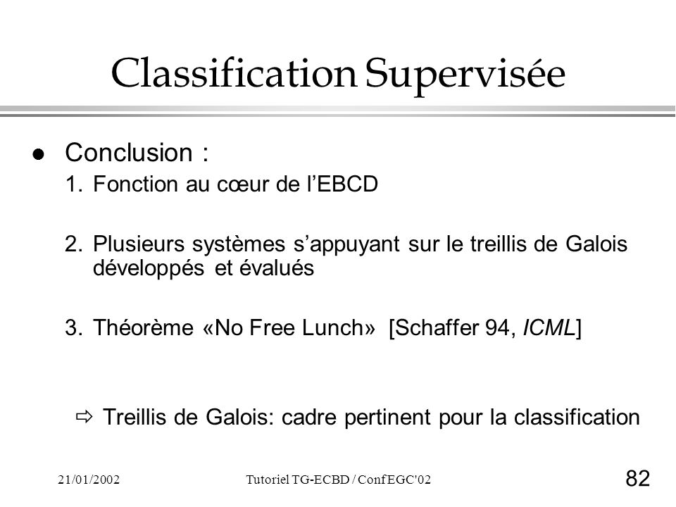 82 21/01/2002Tutoriel TG-ECBD / Conf EGC 02 Classification Supervisée l Conclusion : 1.Fonction au cœur de lEBCD 2.Plusieurs systèmes sappuyant sur le treillis de Galois développés et évalués 3.Théorème «No Free Lunch» [Schaffer 94, ICML] Treillis de Galois: cadre pertinent pour la classification