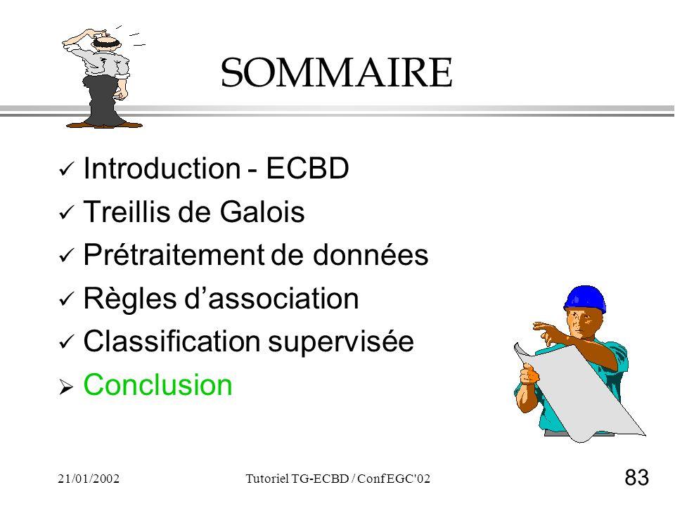83 21/01/2002Tutoriel TG-ECBD / Conf EGC 02 SOMMAIRE Introduction - ECBD Treillis de Galois Prétraitement de données Règles dassociation Classification supervisée Conclusion