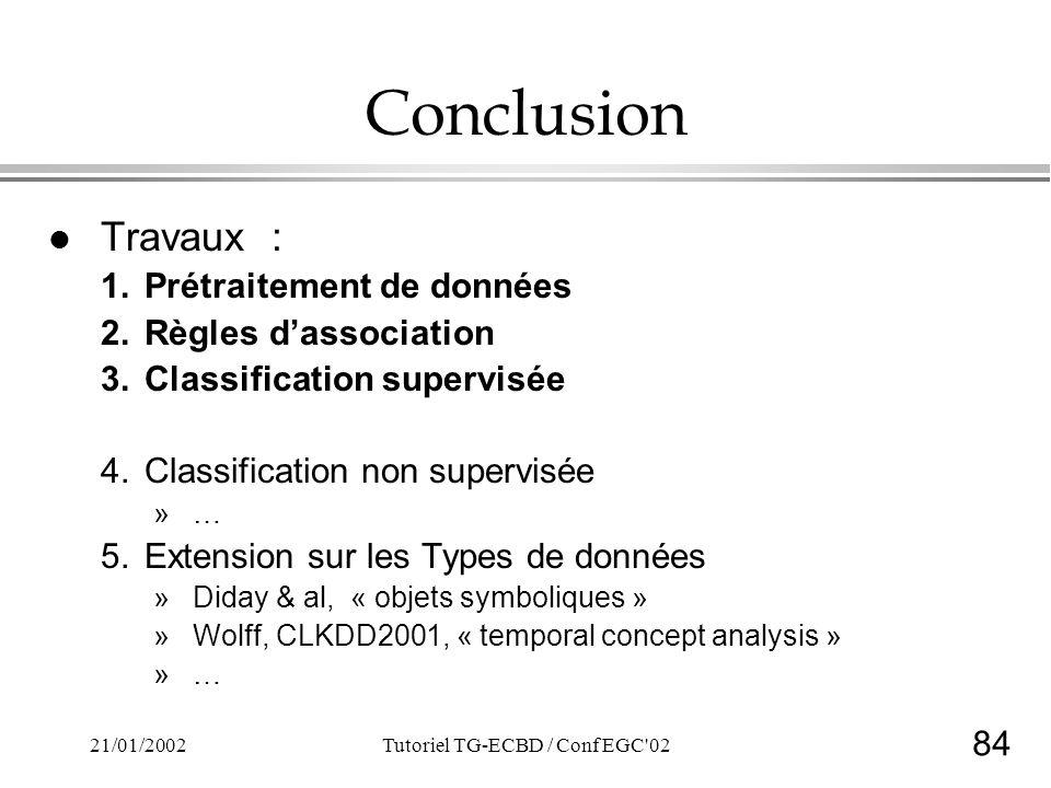 84 21/01/2002Tutoriel TG-ECBD / Conf EGC 02 Conclusion l Travaux : 1.Prétraitement de données 2.Règles dassociation 3.Classification supervisée 4.Classification non supervisée »… 5.Extension sur les Types de données »Diday & al, « objets symboliques » »Wolff, CLKDD2001, « temporal concept analysis » »…
