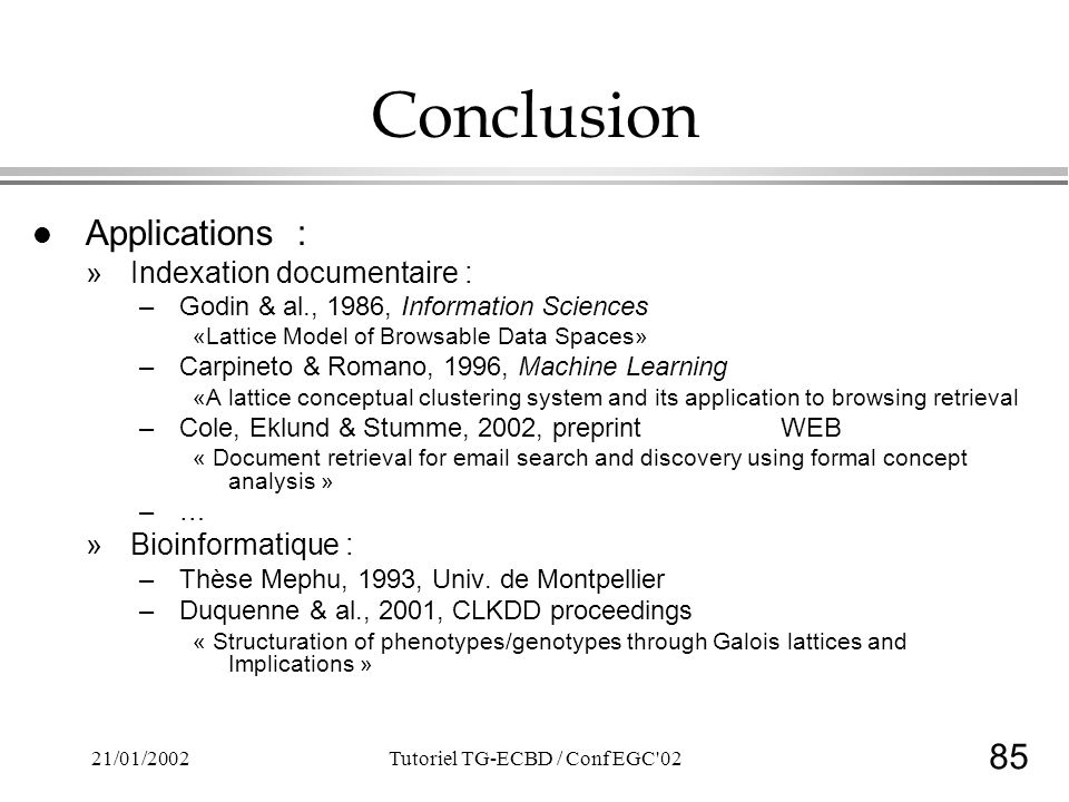 85 21/01/2002Tutoriel TG-ECBD / Conf EGC 02 Conclusion l Applications : »Indexation documentaire : –Godin & al., 1986, Information Sciences «Lattice Model of Browsable Data Spaces» –Carpineto & Romano, 1996, Machine Learning «A lattice conceptual clustering system and its application to browsing retrieval –Cole, Eklund & Stumme, 2002, preprintWEB « Document retrieval for email search and discovery using formal concept analysis » –… »Bioinformatique : –Thèse Mephu, 1993, Univ.