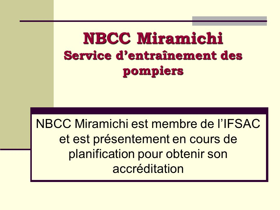 NBCC Miramichi Service dentraînement des pompiers NBCC Miramichi est membre de lIFSAC et est présentement en cours de planification pour obtenir son a