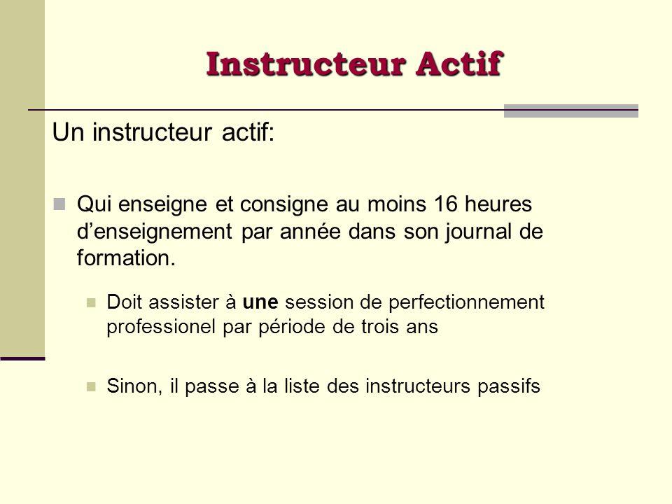 Instructeur Actif Un instructeur actif: Qui enseigne et consigne au moins 16 heures denseignement par année dans son journal de formation. Doit assist