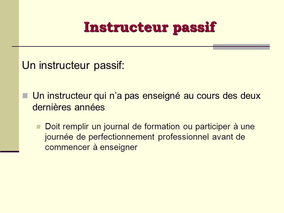 Instructeur passif Un instructeur passif: Un instructeur qui na pas enseigné au cours des deux dernières années Doit remplir un journal de formation o