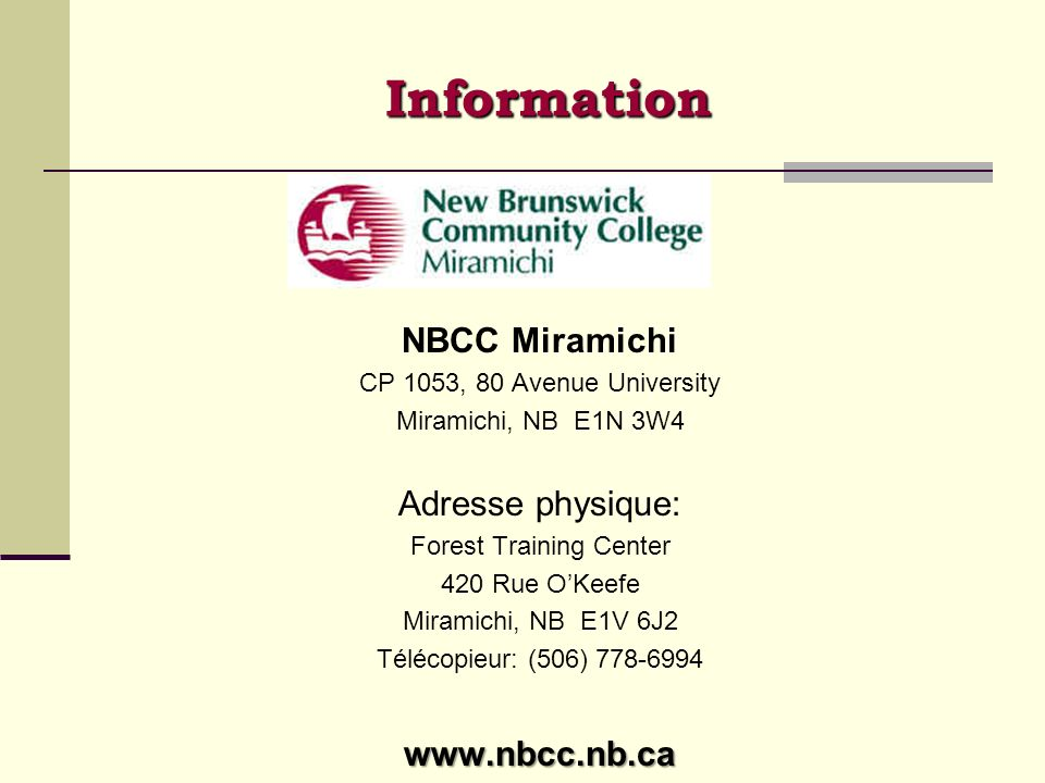 Information NBCC Miramichi CP 1053, 80 Avenue University Miramichi, NB E1N 3W4 Adresse physique: Forest Training Center 420 Rue OKeefe Miramichi, NB E1V 6J2 Télécopieur: (506) 778-6994www.nbcc.nb.ca