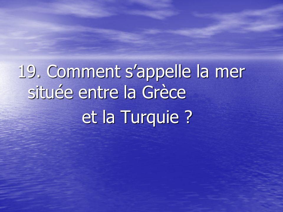 19. Comment sappelle la mer située entre la Grèce et la Turquie ? et la Turquie ?