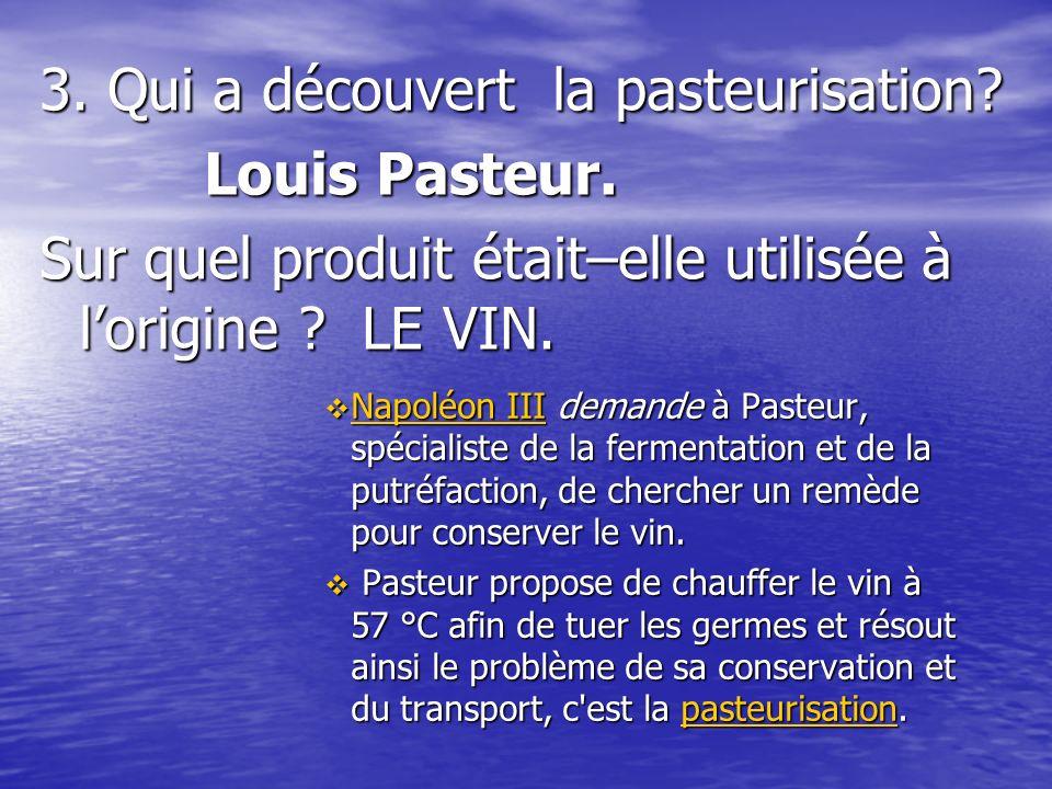 3.Qui a découvert la pasteurisation. Louis Pasteur.