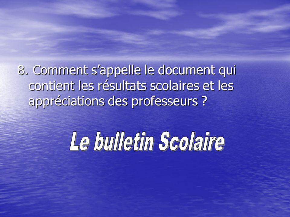8. Comment sappelle le document qui contient les résultats scolaires et les appréciations des professeurs ?