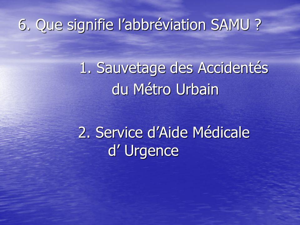 6.Que signifie labbréviation SAMU . 1. Sauvetage des Accidentés 1.