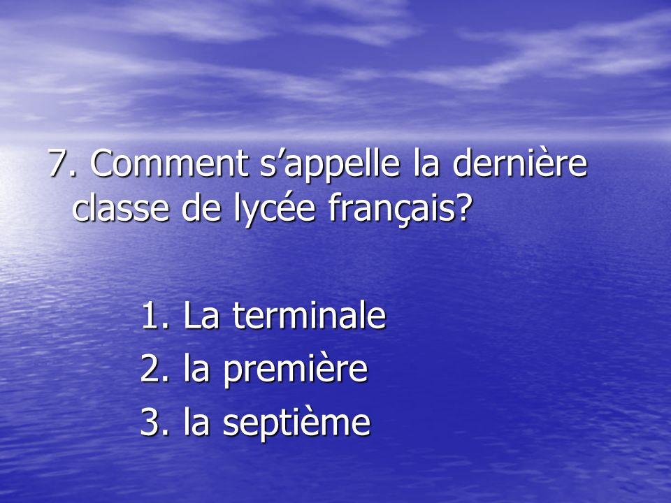 7. Comment sappelle la dernière classe de lycée français? La terminaleLa terminale
