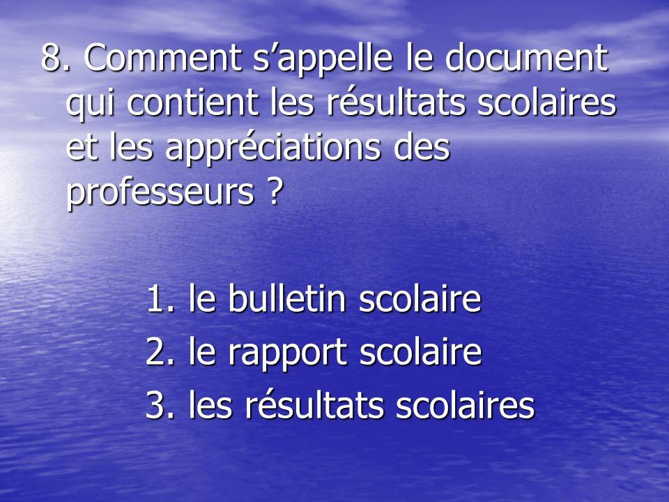 8. Comment sappelle le document qui contient les résultats scolaires et les appréciations des professeurs ? 1. le bulletin scolaire 1. le bulletin sco