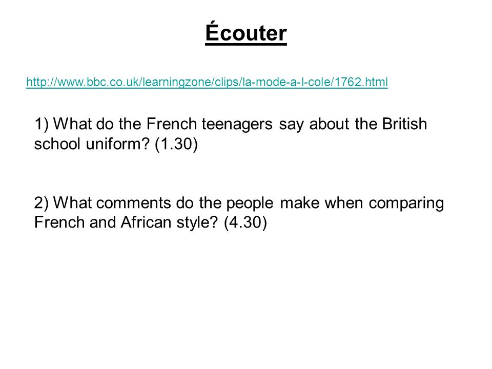 Écouter http://www.bbc.co.uk/learningzone/clips/la-mode-a-l-cole/1762.html 1) What do the French teenagers say about the British school uniform? (1.30