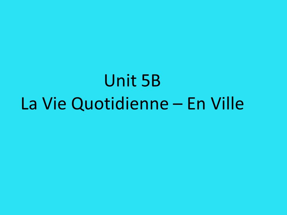 Unit 5B La Vie Quotidienne – En Ville