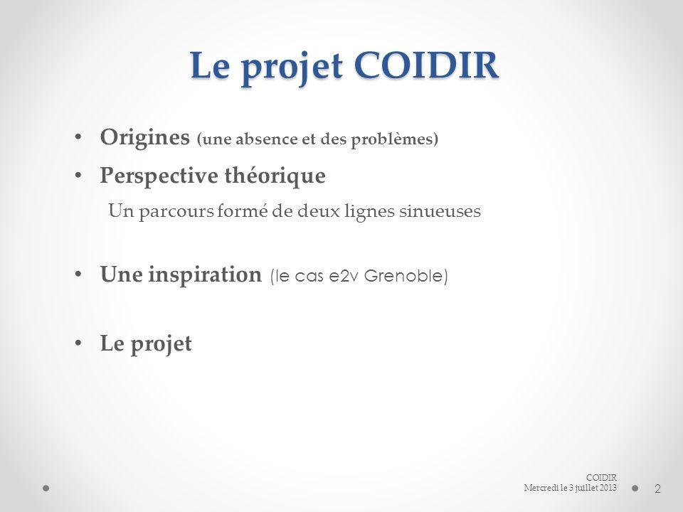 Le projet COIDIR Origines (une absence et des problèmes) Perspective théorique Un parcours formé de deux lignes sinueuses Une inspiration (le cas e2v Grenoble) Le projet COIDIR Mercredi le 3 juillet 2013 2