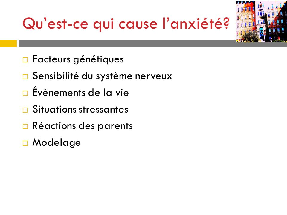 Quest-ce qui cause lanxiété? Facteurs génétiques Sensibilité du système nerveux Évènements de la vie Situations stressantes Réactions des parents Mode