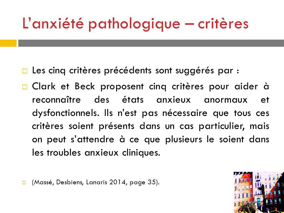 Lanxiété pathologique – critères Les cinq critères précédents sont suggérés par : Clark et Beck proposent cinq critères pour aider à reconnaître des é