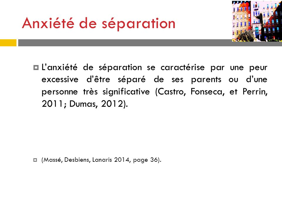 Lanxiété de séparation se caractérise par une peur excessive dêtre séparé de ses parents ou dune personne très significative (Castro, Fonseca, et Perr