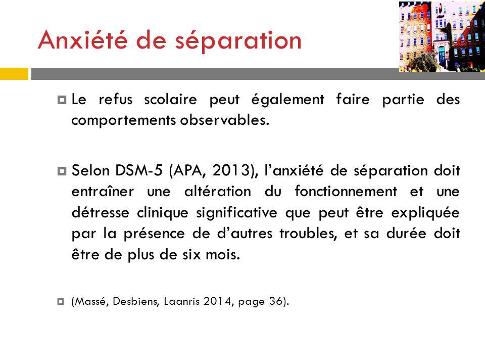 Anxiété de séparation Le refus scolaire peut également faire partie des comportements observables. Selon DSM-5 (APA, 2013), lanxiété de séparation doi
