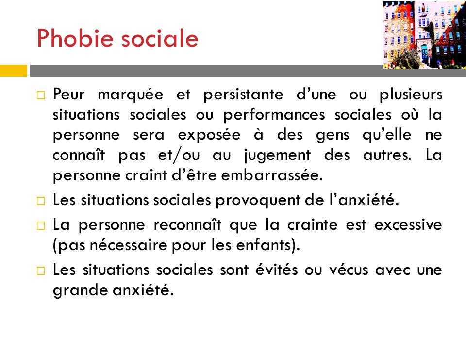 Phobie sociale Peur marquée et persistante dune ou plusieurs situations sociales ou performances sociales où la personne sera exposée à des gens quell