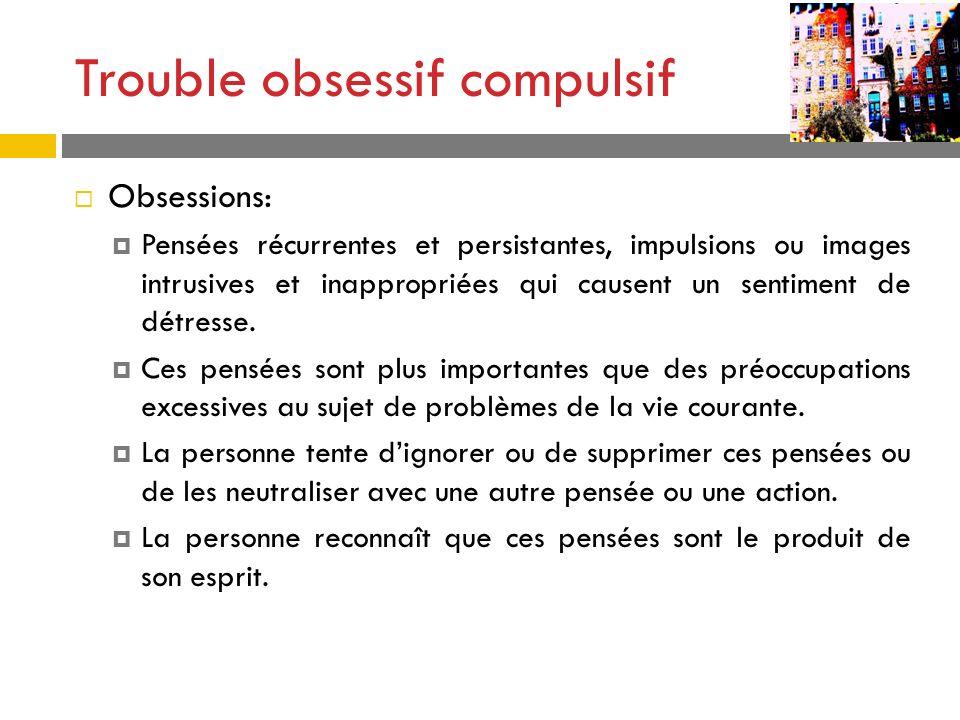 Trouble obsessif compulsif Obsessions: Pensées récurrentes et persistantes, impulsions ou images intrusives et inappropriées qui causent un sentiment
