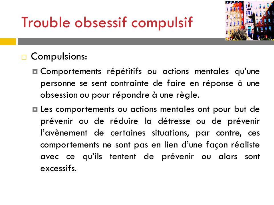Trouble obsessif compulsif Compulsions: Comportements répétitifs ou actions mentales quune personne se sent contrainte de faire en réponse à une obses