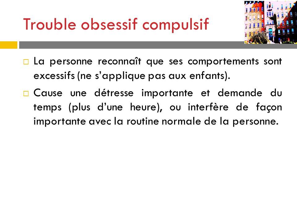 Trouble obsessif compulsif La personne reconnaît que ses comportements sont excessifs (ne sapplique pas aux enfants). Cause une détresse importante et