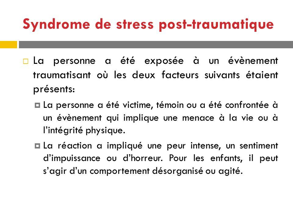 Syndrome de stress post-traumatique La personne a été exposée à un évènement traumatisant où les deux facteurs suivants étaient présents: La personne