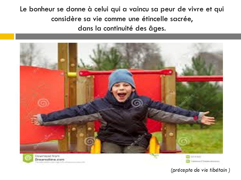 Le bonheur se donne à celui qui a vaincu sa peur de vivre et qui considère sa vie comme une étincelle sacrée, dans la continuité des âges. (précepte d