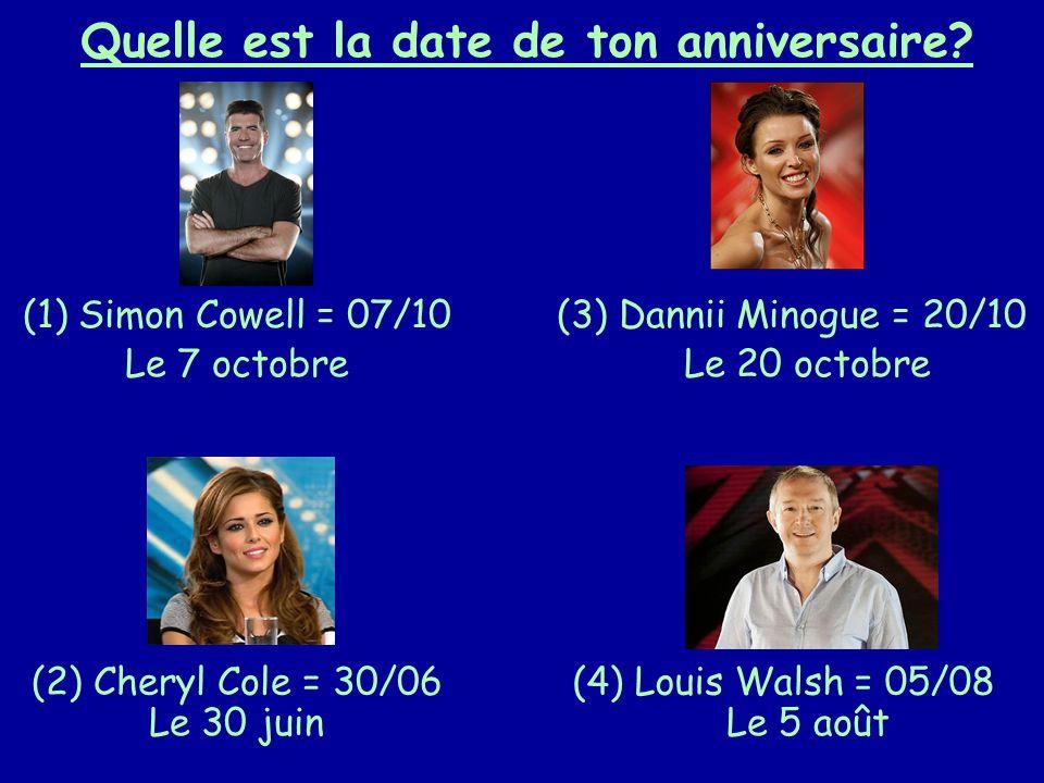 Quelle est la date de ton anniversaire? (1) Simon Cowell = 07/10 (2) Cheryl Cole = 30/06 (3) Dannii Minogue = 20/10 (4) Louis Walsh = 05/08 Le 7 octob