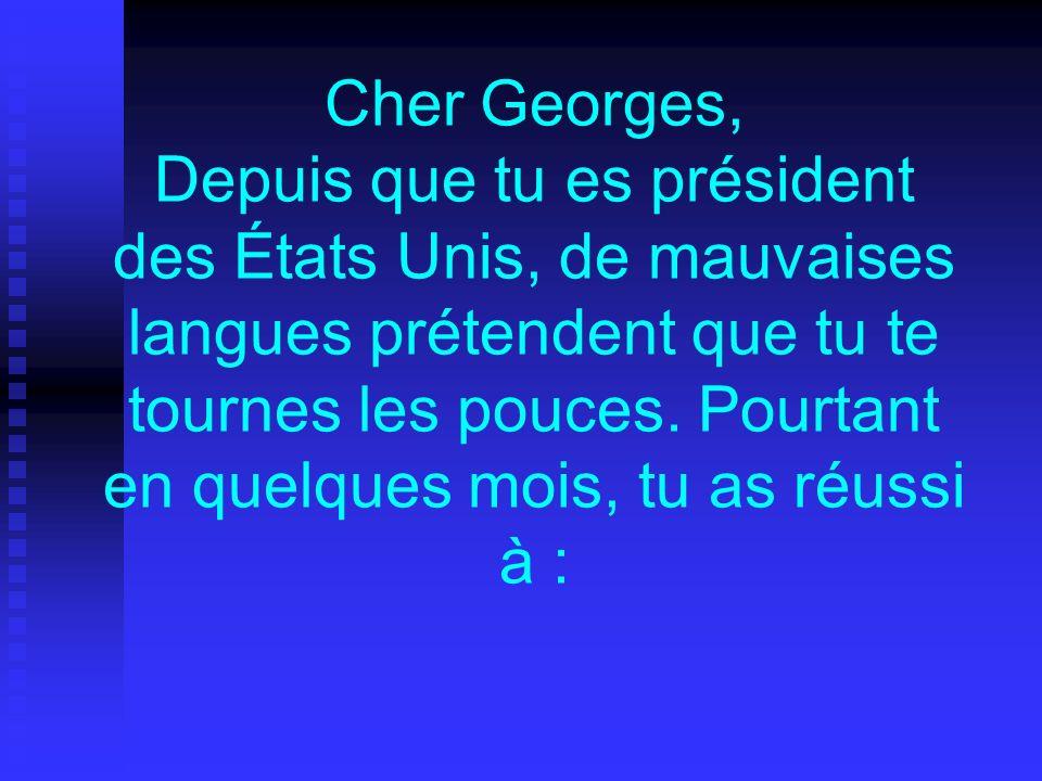 Cher Georges, Depuis que tu es président des États Unis, de mauvaises langues prétendent que tu te tournes les pouces.