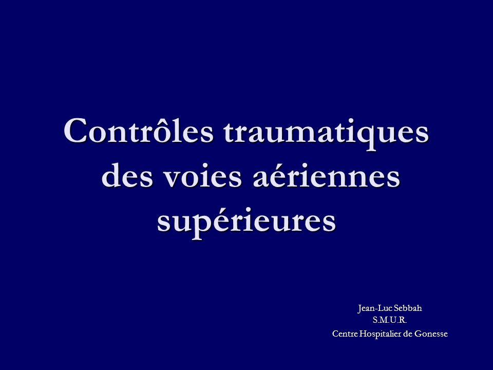 Contrôles traumatiques des voies aériennes supérieures Jean-Luc Sebbah S.M.U.R. Centre Hospitalier de Gonesse