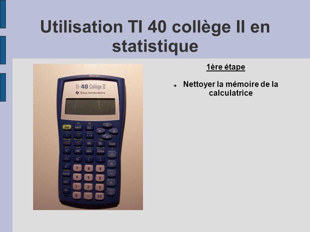 1ère étape Nettoyer la mémoire de la calculatrice Utilisation TI 40 collège II en statistique