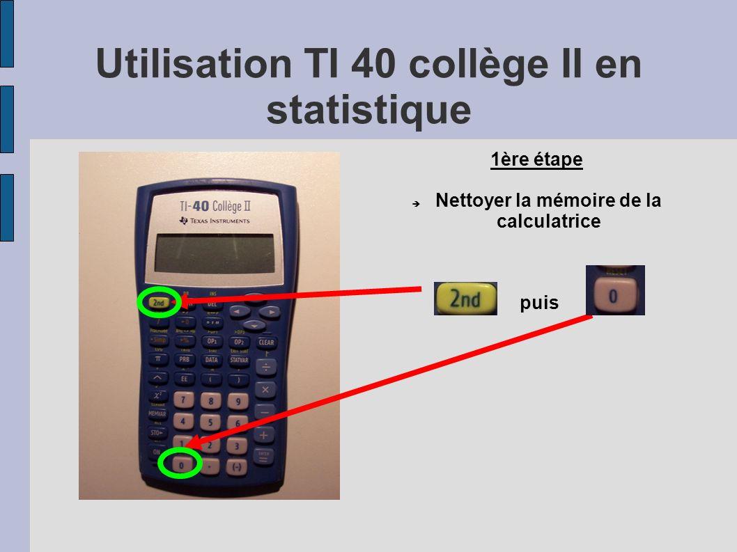 Utilisation TI 40 collège II en statistique puis 1ère étape Nettoyer la mémoire de la calculatrice