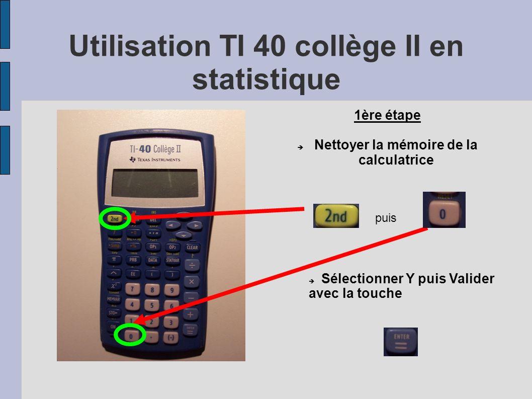 Utilisation TI 40 collège II en statistique puis 1ère étape Nettoyer la mémoire de la calculatrice Sélectionner Y puis Valider avec la touche