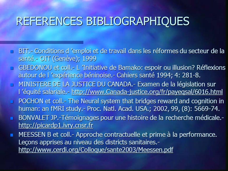 REFERENCES BIBLIOGRAPHIQUES n BIT.- Conditions d emploi et de travail dans les réformes du secteur de la santé.- OIT (Genève); 1999 n GBEDONOU et coll.- L Initiative de Bamako: espoir ou illusion.
