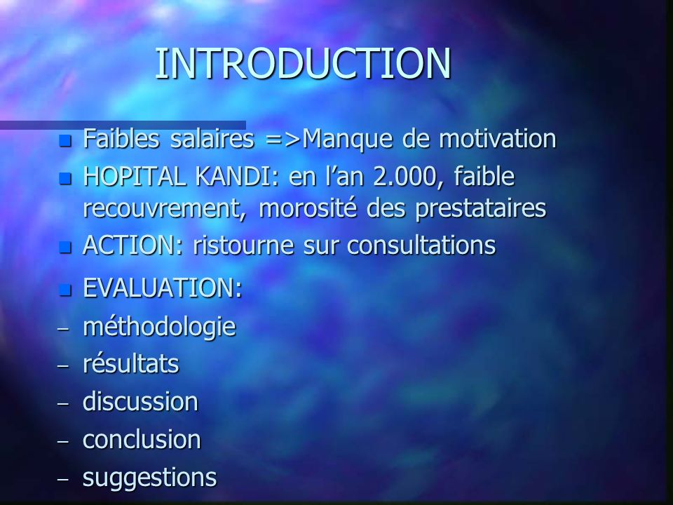 INTRODUCTION n Faibles salaires =>Manque de motivation n HOPITAL KANDI: en lan 2.000, faible recouvrement, morosité des prestataires n ACTION: ristourne sur consultations n EVALUATION: – méthodologie – résultats – discussion – conclusion – suggestions