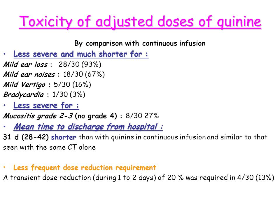 Toxicity of adjusted doses of quinine By comparison with continuous infusion Less severe and much shorter for :Less severe and much shorter for : Mild