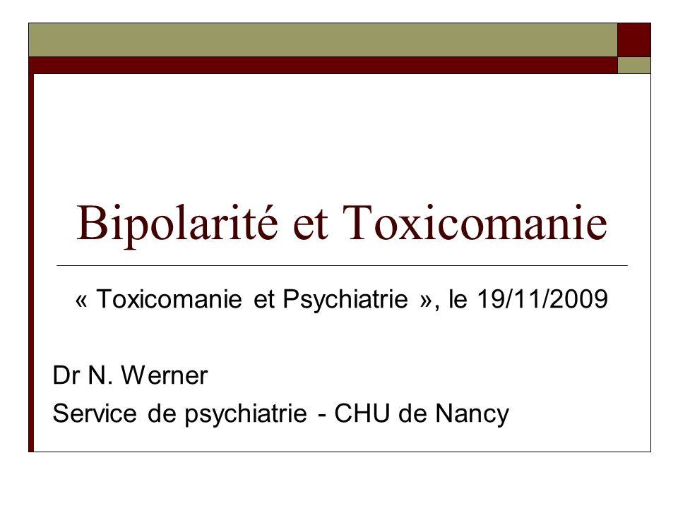 Bipolarité et Toxicomanie « Toxicomanie et Psychiatrie », le 19/11/2009 Dr N. Werner Service de psychiatrie - CHU de Nancy