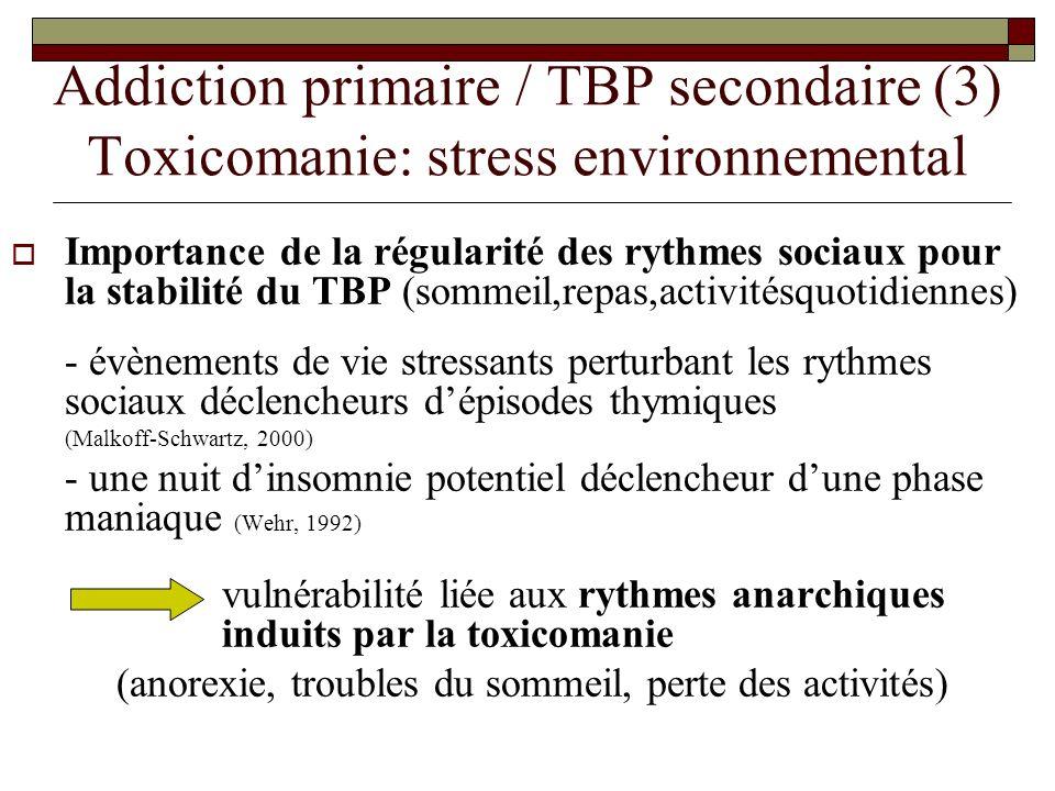 Addiction primaire / TBP secondaire (3) Toxicomanie: stress environnemental Importance de la régularité des rythmes sociaux pour la stabilité du TBP (