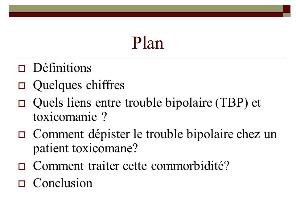 Plan Définitions Quelques chiffres Quels liens entre trouble bipolaire (TBP) et toxicomanie ? Comment dépister le trouble bipolaire chez un patient to