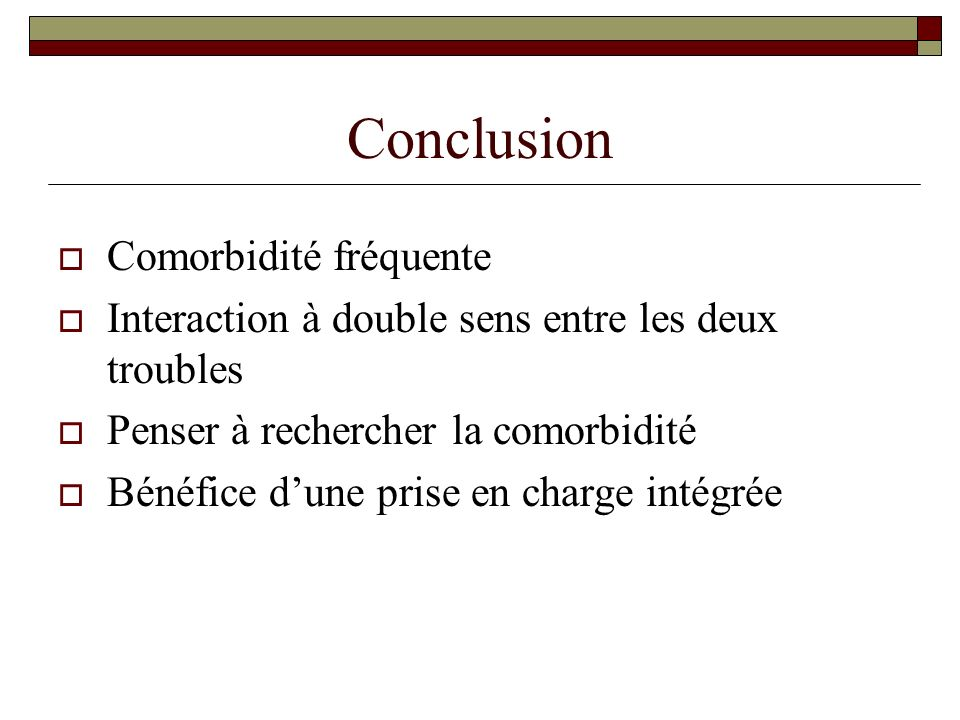 Conclusion Comorbidité fréquente Interaction à double sens entre les deux troubles Penser à rechercher la comorbidité Bénéfice dune prise en charge in