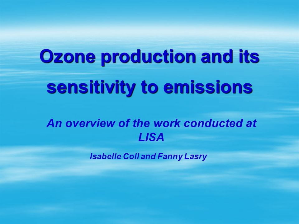 Ozone production and its sensitivity to emissions An overview of the work conducted at LISA Isabelle Coll and Fanny Lasry