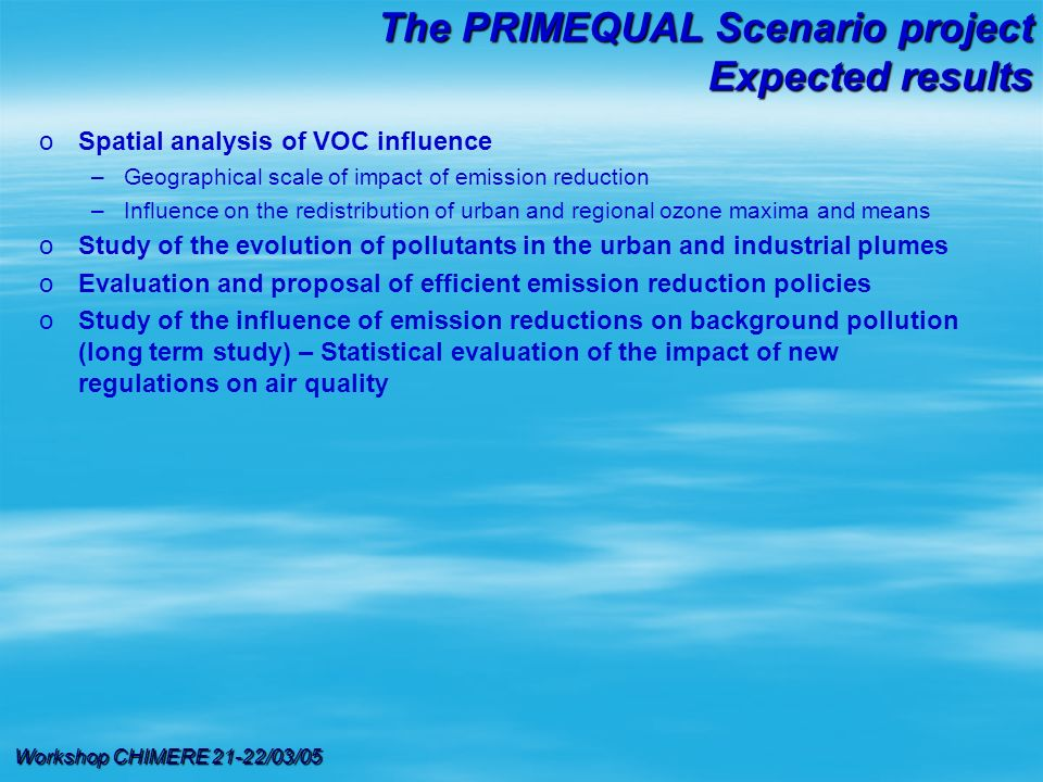 Workshop CHIMERE 21-22/03/05 oSpatial analysis of VOC influence –Geographical scale of impact of emission reduction –Influence on the redistribution of urban and regional ozone maxima and means oStudy of the evolution of pollutants in the urban and industrial plumes oEvaluation and proposal of efficient emission reduction policies oStudy of the influence of emission reductions on background pollution (long term study) – Statistical evaluation of the impact of new regulations on air quality The PRIMEQUAL Scenario project Expected results