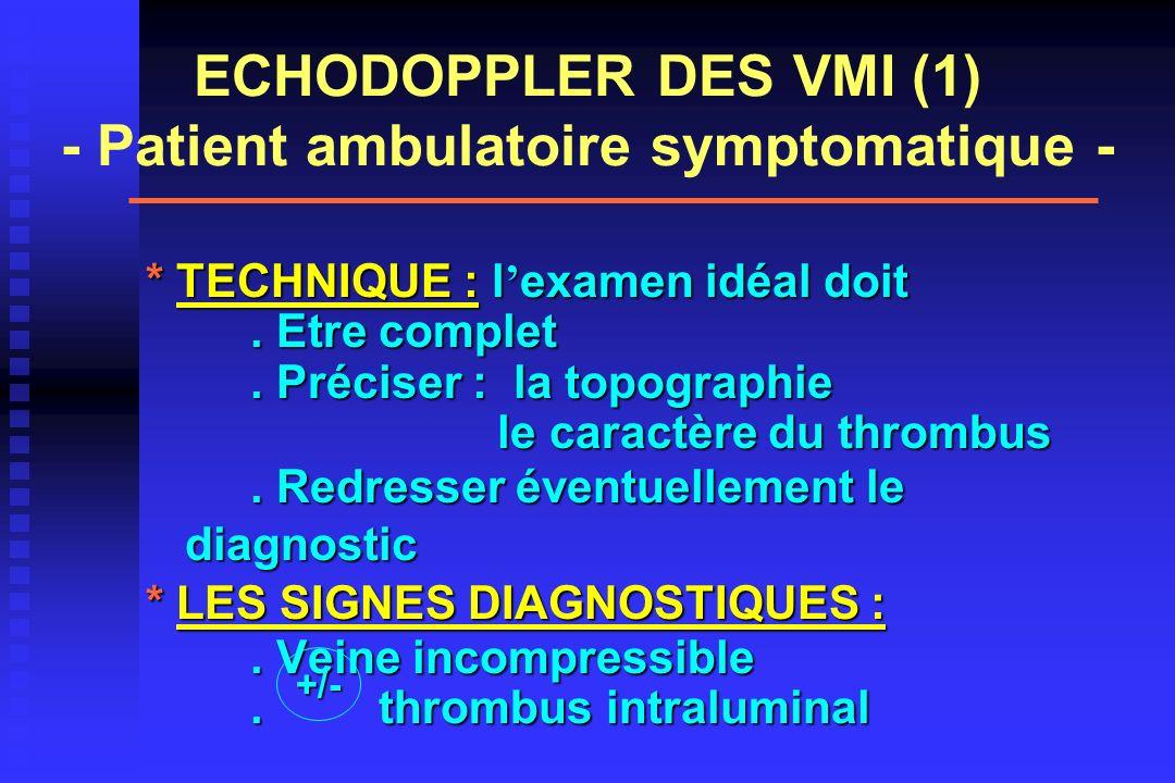ECHODOPPLER DES VMI (1) - Patient ambulatoire symptomatique - * TECHNIQUE : l examen idéal doit. Etre complet. Préciser : la topographie le caractère