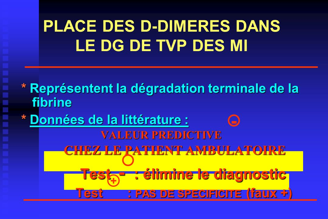 PLACE DES D-DIMERES DANS LE DG DE TVP DES MI * Représentent la dégradation terminale de la fibrine * Données de la littérature : VALEUR PREDICTIVE VALEUR PREDICTIVE CHEZ LE PATIENT AMBULATOIRE CHEZ LE PATIENT AMBULATOIRE Test - : élimine le diagnostic Test - : élimine le diagnostic Test : PAS DE SPECIFICITE (faux +) Test : PAS DE SPECIFICITE (faux +) + -