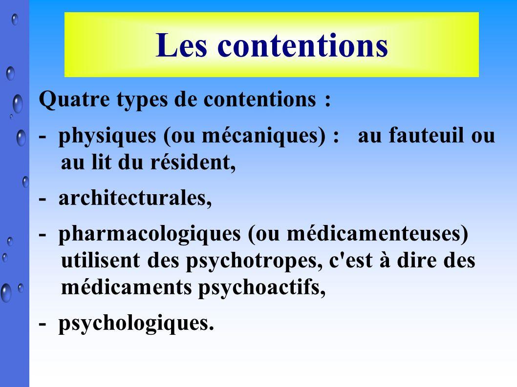 Les contentions Quatre types de contentions : - physiques (ou mécaniques) : au fauteuil ou au lit du résident, - architecturales, - pharmacologiques (