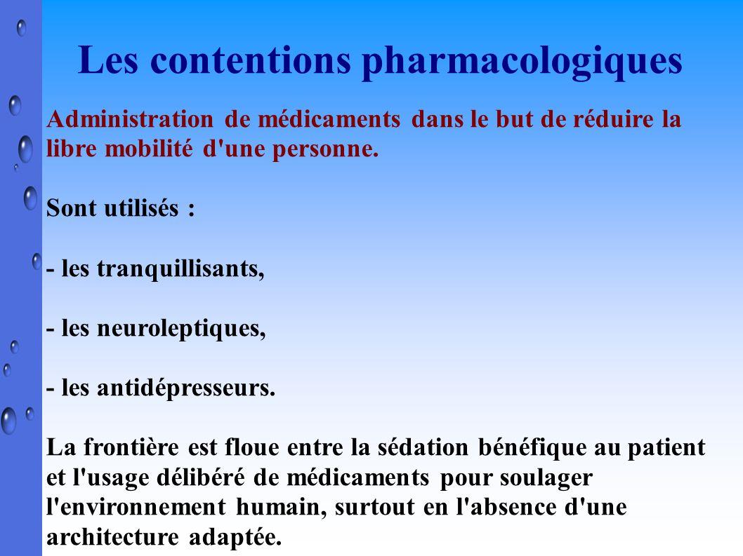 Les contentions pharmacologiques Administration de médicaments dans le but de réduire la libre mobilité d'une personne. Sont utilisés : - les tranquil