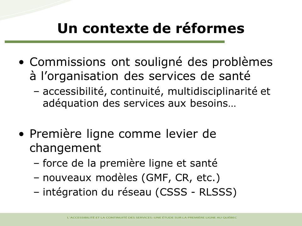 Un contexte de réformes Commissions ont souligné des problèmes à lorganisation des services de santé –accessibilité, continuité, multidisciplinarité et adéquation des services aux besoins… Première ligne comme levier de changement –force de la première ligne et santé –nouveaux modèles (GMF, CR, etc.) –intégration du réseau (CSSS - RLSSS)